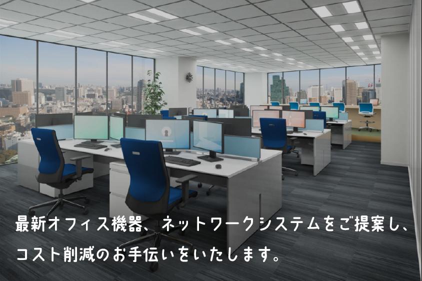 最新オフィス機器、ネットワークシステムをご提案し、コスト削減のお手伝いをいたします。